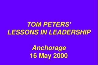 TOM PETERS'  LESSONS IN LEADERSHIP Anchorage 16 May 2000