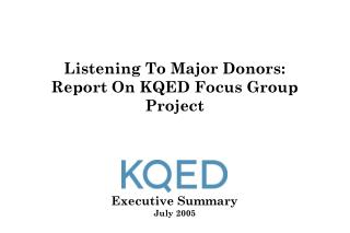 Listening To Major Donors: Report On KQED Focus Group Project      Executive Summary July 2005