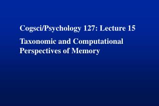 Cogsci/Psychology 127: Lecture 15 Taxonomic and Computational  Perspectives of Memory