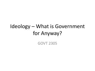 Ideology – What is Government for Anyway?