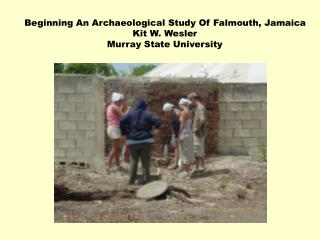 Beginning An Archaeological Study Of Falmouth, Jamaica Kit W. Wesler Murray State University