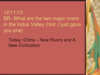 12/11/12 BR- What are the two major rivers in the Indus Valley (hint, I just gave you one)