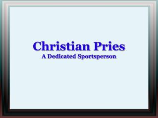 Christian Pries Is A Dedicated Sportsperson