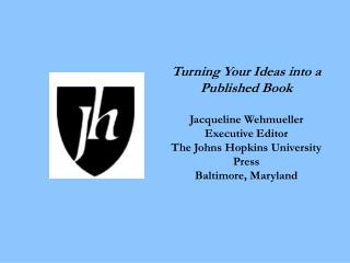 Turning Your Ideas into a Published Book  Jacqueline Wehmueller Executive Editor The Johns Hopkins University Press Balt