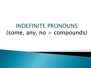 INDEFINITE PRONOUNS (some,  any , no +  compounds )