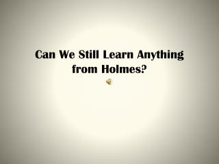 Can We Still Learn Anything  from Holmes?