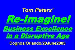 Tom Peters'   Re-Ima g ine! Business Excellence in a Disru p tive A g e Cognos/Orlando/28June2005