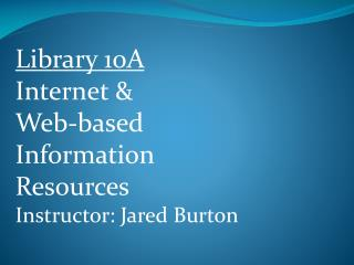 Library 10A  Internet & Web-based Information  Resources Instructor: Jared Burton
