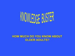 HOW MUCH DO YOU KNOW ABOUT OLDER ADULTS?