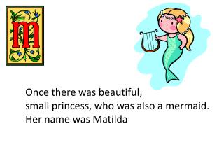 Once there was beautiful,  small princess, who was also a mermaid. Her name was Matilda
