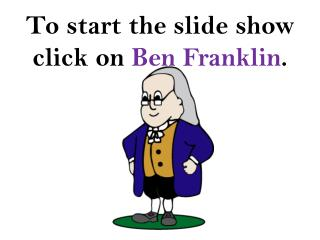 To start the slide show click on  Ben Franklin .