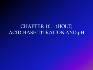 CHAPTER 16:   (HOLT) ACID-BASE TITRATION AND pH