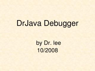 DrJava Debugger by Dr. lee 10/2008