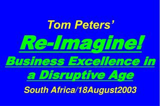 Tom Peters'   Re-Imagine! Business Excellence in a Disruptive Age South Africa/18August2003