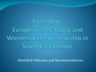 Panel One:  European SME Policy and  Womens  Entrepreneurship in South East Europe
