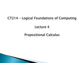 CT214 – Logical Foundations of Computing Lecture 4 Propositional Calculus