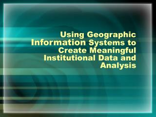 Using Geographic  Information  Systems to Create Meaningful Institutional Data and Analysis