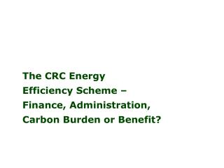 The CRC Energy  Efficiency Scheme –  Finance, Administration, Carbon Burden or Benefit?