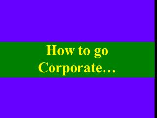 How to go  Corporate…