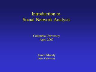Introduction to  Social Network Analysis Columbia University April 2007 James Moody