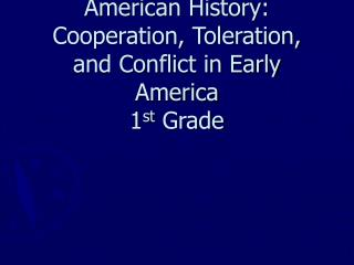 American History: Cooperation, Toleration, and Conflict in Early America 1 st  Grade