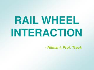 RAIL WHEEL INTERACTION - Nilmani, Prof. Track