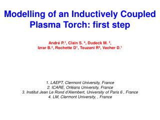 Modelling of an Inductively Coupled Plasma Torch: first step André P. 1 , Clain S. 4 , Dudeck M. 3 , Izrar B. 2 , Roc