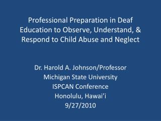 Dr. Harold A. Johnson/Professor Michigan State University ISPCAN Conference Honolulu, Hawai'i