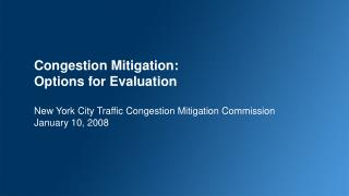 Congestion Mitigation: Options for Evaluation New York City Traffic Congestion Mitigation Commission January 10, 2008