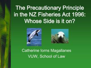 The Precautionary Principle  in the NZ Fisheries Act 1996: Whose Side is it on?
