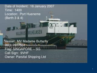 Date of Incident:  16 January 2007 Time:  1400 Location:  Port Hueneme Berth 3  4      Vessel:  MV Madame Butterfly IMO: