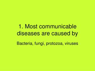 1. Most communicable diseases are caused by