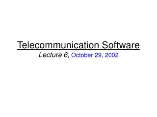Telecommunication Software Lecture 6 ,  October 29, 2002