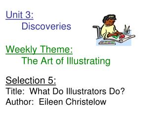 Unit 3: 	Discoveries        Weekly Theme: 	The Art of Illustrating Selection 5: Title:  What Do Illustrators Do? Author: