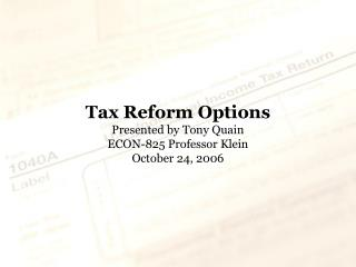 Tax Reform Options Presented by Tony Quain ECON-825 Professor Klein October 24, 2006