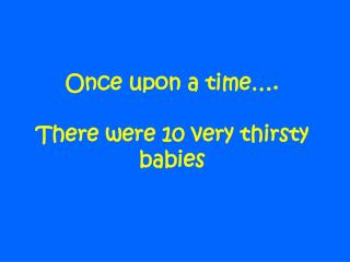 Once upon a time…. There were 10 very thirsty babies
