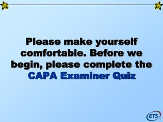 Please make yourself comfortable. Before we begin, please complete the  CAPA Examiner Quiz