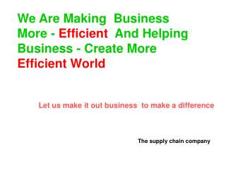 We Are Making  Business  More -  Efficient   And Helping Business - Create More Efficient World