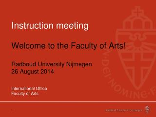 Instruction meeting Welcome to the Faculty of Arts! Radboud University Nijmegen 26 August 2014