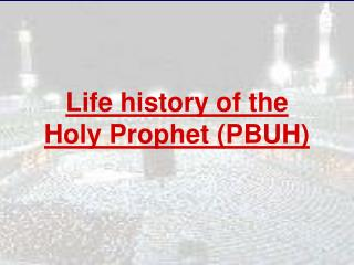 Life history of the Holy Prophet (PBUH)