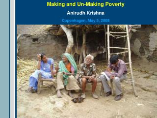 Making and Un-Making Poverty Anirudh Krishna Copenhagen, May 5, 2008