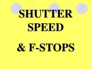 SHUTTER SPEED  & F-STOPS