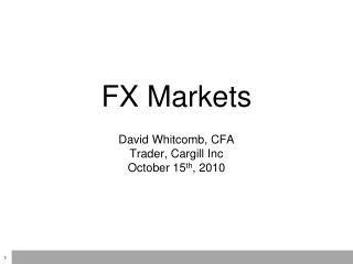FX Markets David Whitcomb, CFA Trader, Cargill Inc October 15 th , 2010