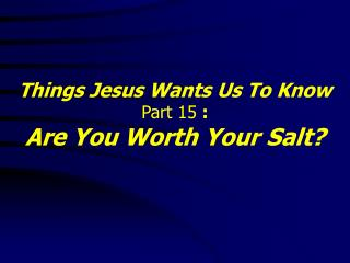 Things Jesus Wants Us To Know Part 15  : Are You Worth Your Salt?