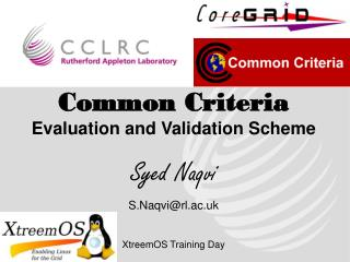 Common Criteria Evaluation and Validation Scheme Syed Naqvi S.Naqvi@rl.ac.uk XtreemOS Training Day
