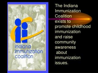 The Indiana Immunization Coalition  exists to  promote childhood immunization  and raise community awareness  about immu
