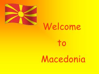 Welcome to   Macedonia