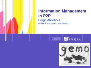 Information Management in P2P Serge Abiteboul INRIA-Futurs and Univ. Paris 11