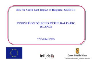 RIS for South East Region of Bulgaria- SERBUL INNOVATION POLICIES IN THE BALEARIC ISLANDS 17 October 2005