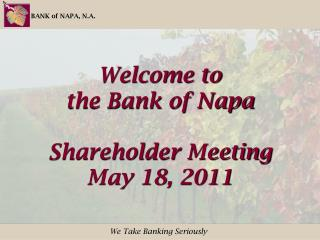 Welcome to the Bank of Napa Shareholder Meeting May 18, 2011